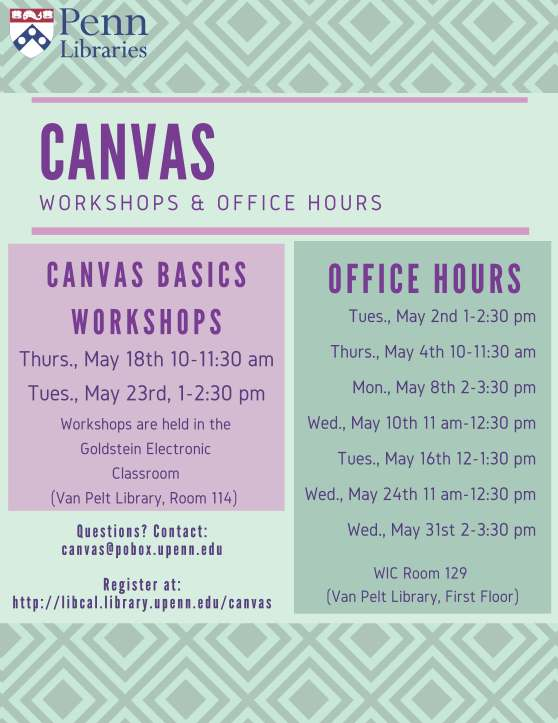 May 2017 Canvas Workshops & Office Hours Schedule. Canvas Basics Workshops: Thursday, May 18th, 10- 11:30am; Tuesday, May 23rd, 1- 2:30pm. Workshops are held in the Goldstein Electronic Classroom (Van Pelt Library, Room 114). Office hours: Tuesday, May 2nd, 1-2:30pm; Thursday, May 4th, 10-11:30am; Monday, May 8th, 2-3:30pm; Wednesday, May 10th, 11am-12:30pm; Tuesday, May 16th, 12-1:30pm; Wednesday, May 24th, 11am-12:30pm; Wednesday, May 31st, 2-3:30pm. Office hours are held in WIC 129 (Van Pelt Library, First Floor). Questions? Email: canvas@pobox.upenn.edu. Register at http://libcal.library.upenn.edu/canvas
