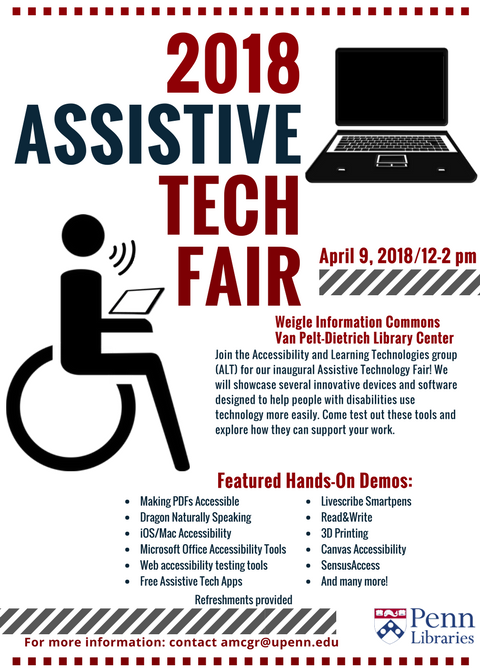 2018 Assistive Tech Fair event information. The Assistive Tech Fair is on Monday, April 9th, from 12pm to 2pm in the Weigle Information Commons, which is on the first floor of the Van Pelt-Dietrich Library Center. The Fair will showcase several innovative devices and software designed to help people with disabilities use technology more easily. Please come test out these tools and explore how they can support your work. The Fair will offer hands-on demos of the following tools: making accessible PDFs, Dragon Naturally Speaking, iOS/Mac Accessibility, Microsoft Office Accessibility Tools, Web Accessibility Testing Tools, Free Assistive Tech Apps, Livescribe Smartpens, Read&Write, 3D Printing, Canvas Accessibility, SensusAccess, and many more! Refreshments will be provided. For questions or more information, please contact Alice McGrath, Postdoctoral Fellow for Accessibility at the Penn Libraries (amcgr@upenn.edu).
